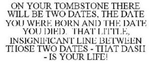 on-your-tombstone-there-will-be-two-dates-the-date-you-were-born-and-the-date-you-died-that-little-insignificant-line-between-those-two-dates--that-dash--is-your-life-78798754